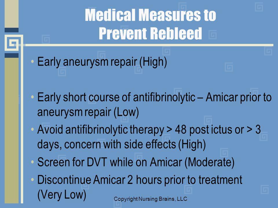 Medical Measures to Prevent Rebleed Early aneurysm repair (High) Early short course of antifibrinolytic – Amicar prior to aneurysm repair (Low) Avoid