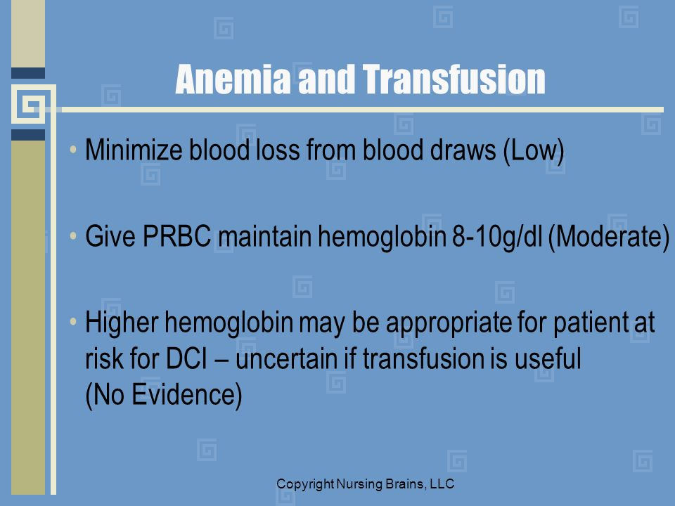 Anemia and Transfusion Minimize blood loss from blood draws (Low) Give PRBC maintain hemoglobin 8-10g/dl (Moderate) Higher hemoglobin may be appropria