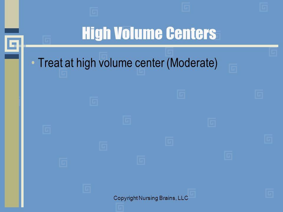 High Volume Centers Treat at high volume center (Moderate) Copyright Nursing Brains, LLC