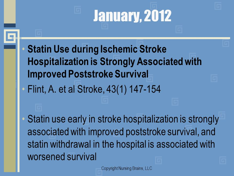 January, 2012 Statin Use during Ischemic Stroke Hospitalization is Strongly Associated with Improved Poststroke Survival Flint, A. et al Stroke, 43(1)