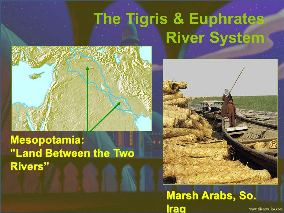 The Tigris & Euphrates River System Mesopotamia: Land Between the Two Rivers Marsh Arabs, So. Iraq