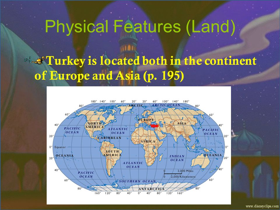 Physical Features (Land) Turkey is located both in the continent of Europe and Asia (p. 195)