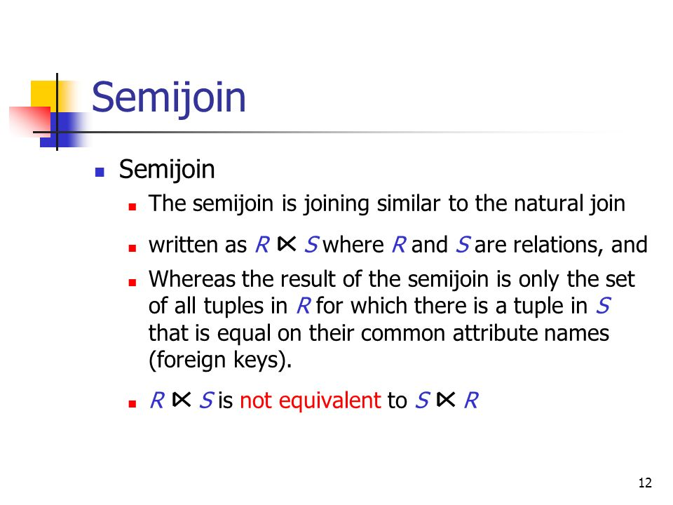 12 Semijoin The semijoin is joining similar to the natural join written as R S where R and S are relations, and Whereas the result of the semijoin is