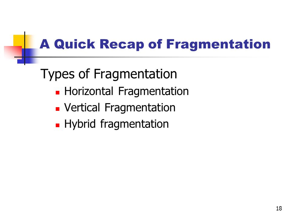 18 A Quick Recap of Fragmentation Types of Fragmentation Horizontal Fragmentation Vertical Fragmentation Hybrid fragmentation