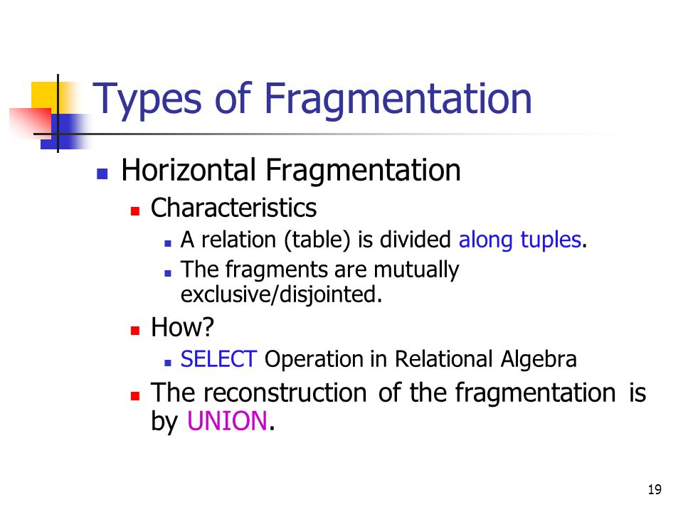 19 Types of Fragmentation Horizontal Fragmentation Characteristics A relation (table) is divided along tuples. The fragments are mutually exclusive/di