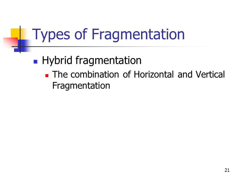 21 Types of Fragmentation Hybrid fragmentation The combination of Horizontal and Vertical Fragmentation