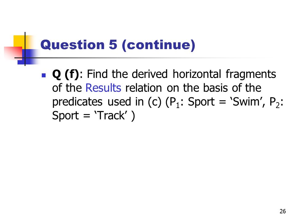 26 Question 5 (continue) Q (f): Find the derived horizontal fragments of the Results relation on the basis of the predicates used in (c) (P 1 : Sport