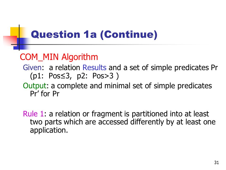 31 Question 1a (Continue) COM_MIN Algorithm Given: a relation Results and a set of simple predicates Pr (p1: Pos3, p2: Pos>3 ) Output: a complete and