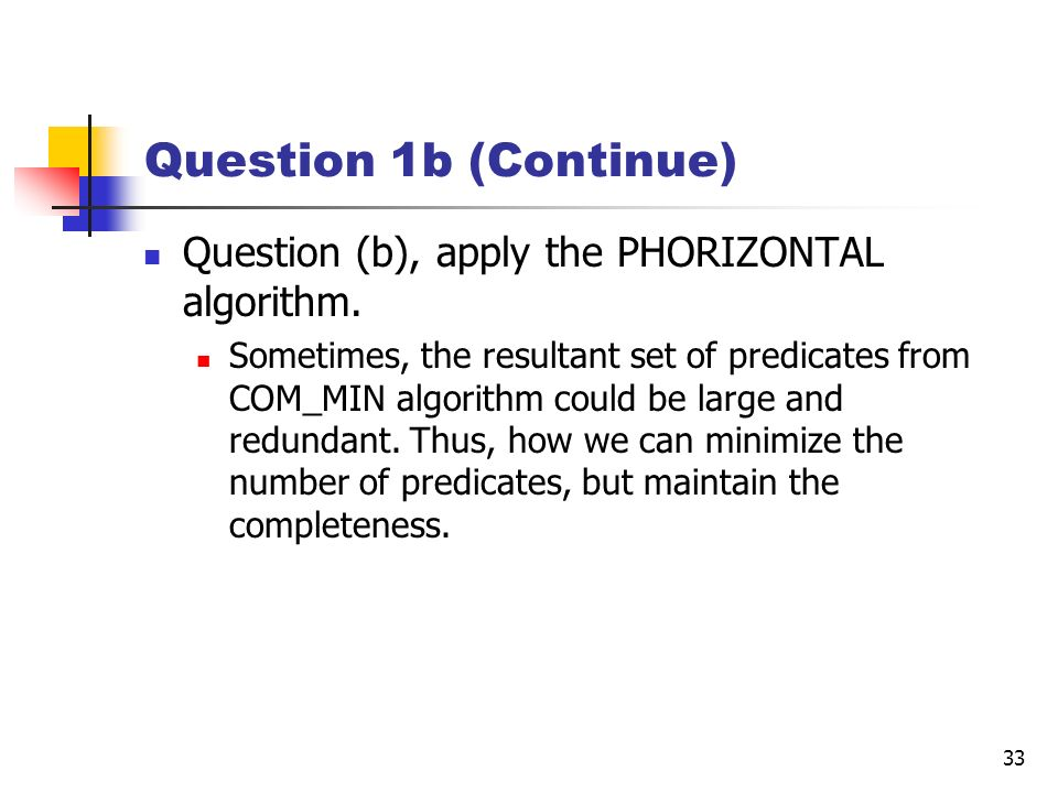 33 Question 1b (Continue) Question (b), apply the PHORIZONTAL algorithm. Sometimes, the resultant set of predicates from COM_MIN algorithm could be la