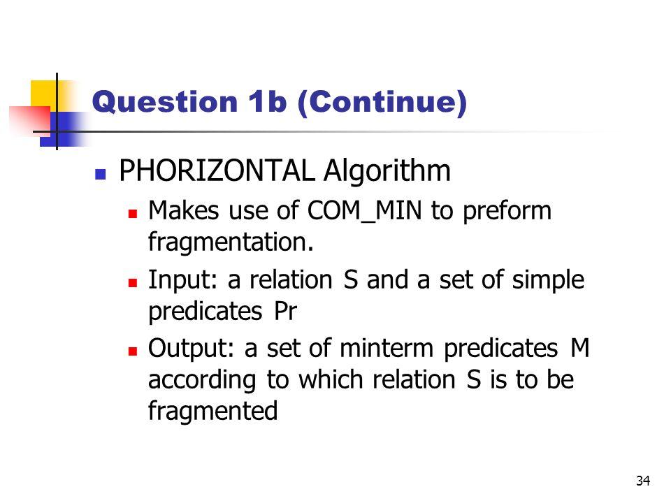 34 Question 1b (Continue) PHORIZONTAL Algorithm Makes use of COM_MIN to preform fragmentation. Input: a relation S and a set of simple predicates Pr O