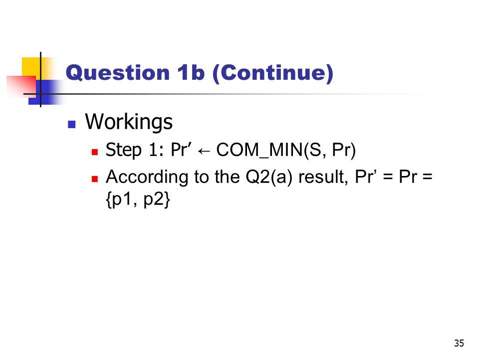 35 Question 1b (Continue) Workings Step 1: Pr COM_MIN(S, Pr) According to the Q2(a) result, Pr = Pr = {p1, p2}
