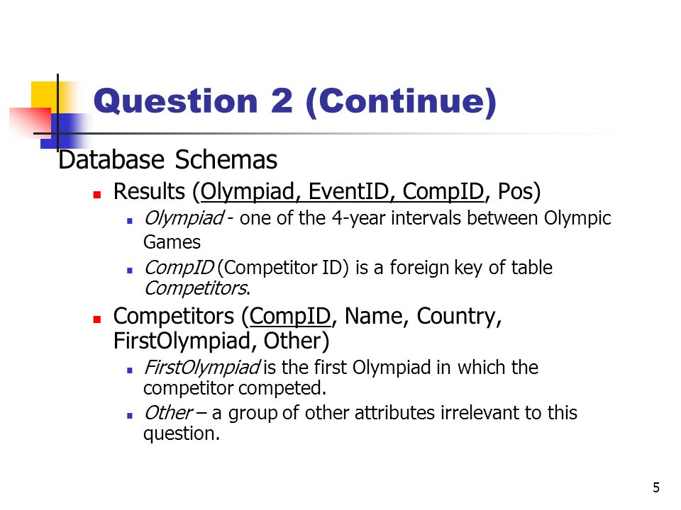 5 Question 2 (Continue) Database Schemas Results (Olympiad, EventID, CompID, Pos) Olympiad - one of the 4-year intervals between Olympic Games CompID