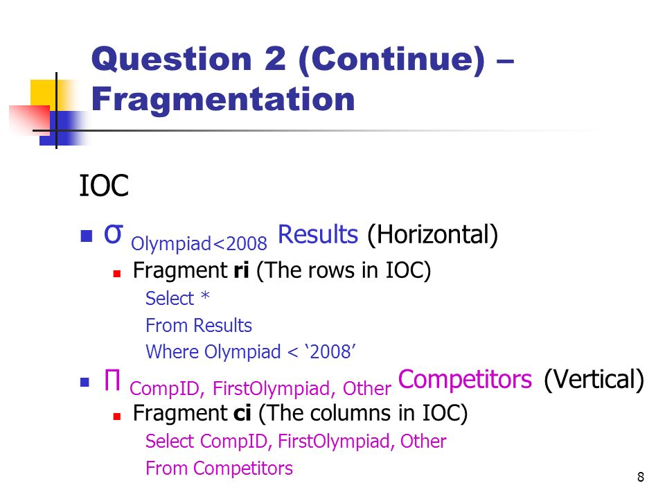 8 Question 2 (Continue) – Fragmentation IOC σ Olympiad<2008 Results (Horizontal) Fragment ri (The rows in IOC) Select * From Results Where Olympiad <