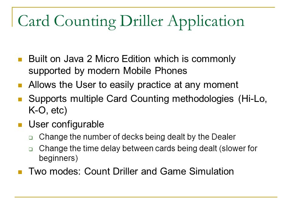 Card Counting Driller Modes Count Driller A simple mode much like flash cards Deal cards randomly in quick succession Occasionally quiz the User about the current Count Game Simulation Simulate a Dealer card dealing pattern Allow configuration of number of seats occupied by Players Randomly generate hits, splits by other Players NOT a real Blackjack game simulation, just a simulation of when you will be needed to accurately utilize your Count