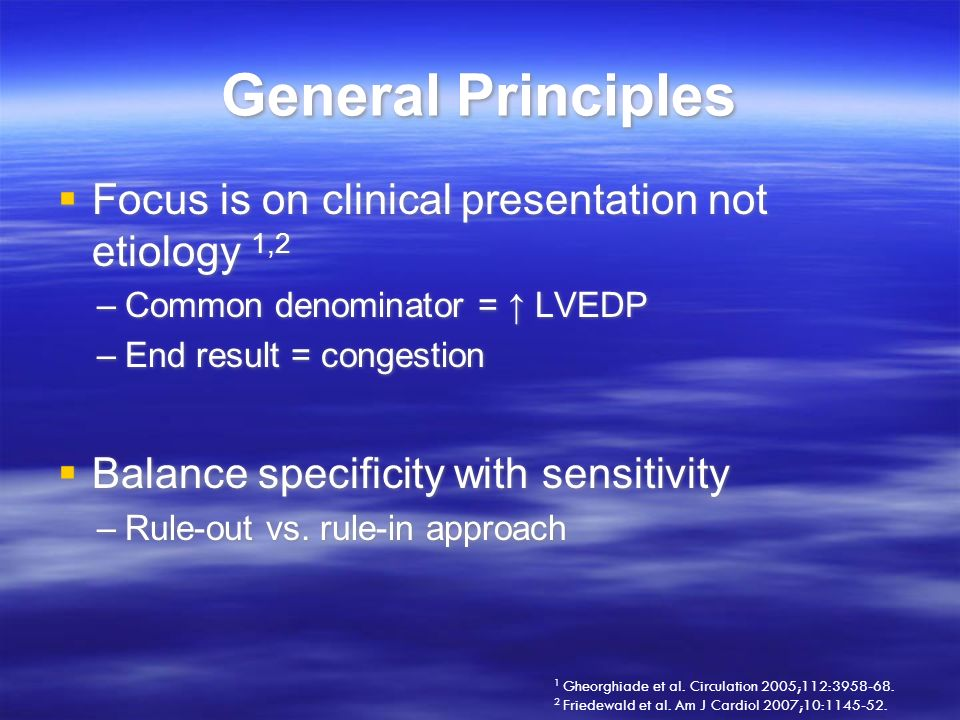 General Principles Focus is on clinical presentation not etiology 1,2 –Common denominator = LVEDP –End result = congestion Balance specificity with se