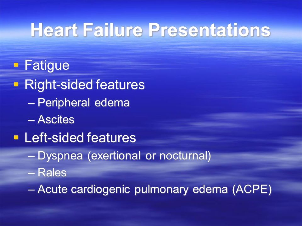 Heart Failure Presentations Fatigue Right-sided features –Peripheral edema –Ascites Left-sided features –Dyspnea (exertional or nocturnal) –Rales –Acu