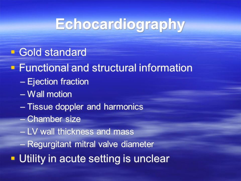 Echocardiography Gold standard Functional and structural information –Ejection fraction –Wall motion –Tissue doppler and harmonics –Chamber size –LV w