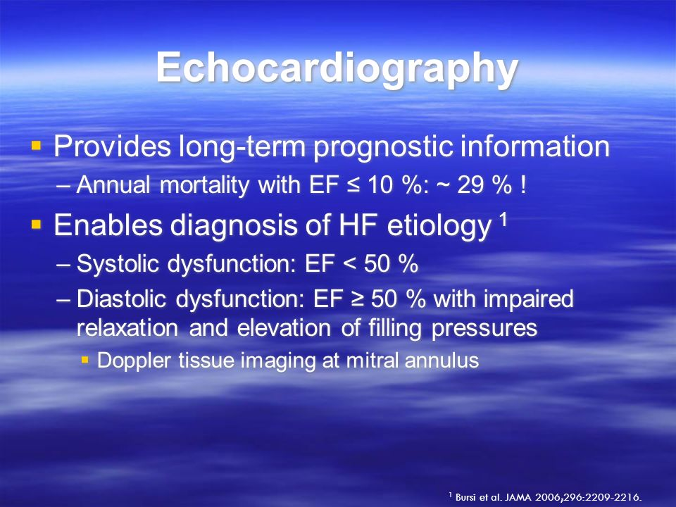 Echocardiography Provides long-term prognostic information –Annual mortality with EF 10 %: ~ 29 % ! Enables diagnosis of HF etiology 1 –Systolic dysfu