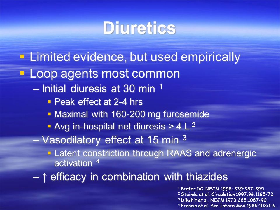 Diuretics Limited evidence, but used empirically Loop agents most common –Initial diuresis at 30 min 1 Peak effect at 2-4 hrs Maximal with 160-200 mg