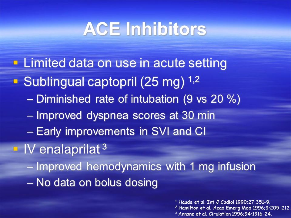 ACE Inhibitors Limited data on use in acute setting Sublingual captopril (25 mg) 1,2 –Diminished rate of intubation (9 vs 20 %) –Improved dyspnea scor