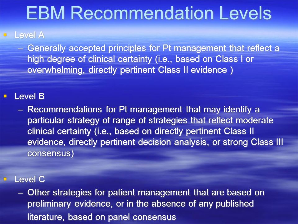 EBM Recommendation Levels Level A –Generally accepted principles for Pt management that reflect a high degree of clinical certainty (i.e., based on Cl