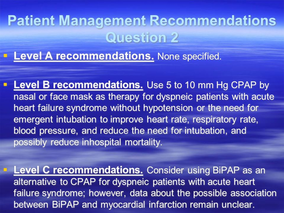 Patient Management Recommendations Question 2 Level A recommendations. None specified. Level B recommendations. Use 5 to 10 mm Hg CPAP by nasal or fac