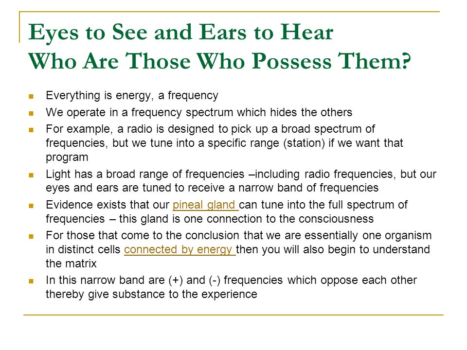Eyes to See and Ears to Hear Who Are Those Who Possess Them? Everything is energy, a frequency We operate in a frequency spectrum which hides the othe