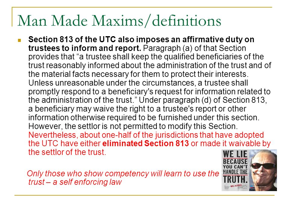 Man Made Maxims/definitions Section 813 of the UTC also imposes an affirmative duty on trustees to inform and report. Paragraph (a) of that Section pr