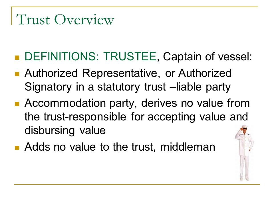 Trust Overview DEFINITIONS: TRUSTEE, Captain of vessel: Authorized Representative, or Authorized Signatory in a statutory trust –liable party Accommod