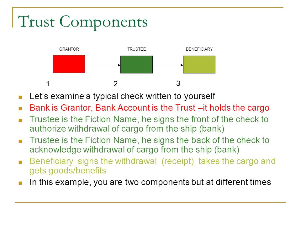 Trust Components Lets examine a typical check written to yourself Bank is Grantor, Bank Account is the Trust –it holds the cargo Trustee is the Fictio