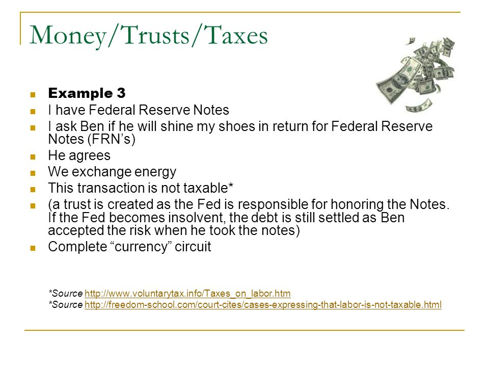 Money/Trusts/Taxes Example 3 I have Federal Reserve Notes I ask Ben if he will shine my shoes in return for Federal Reserve Notes (FRNs) He agrees We