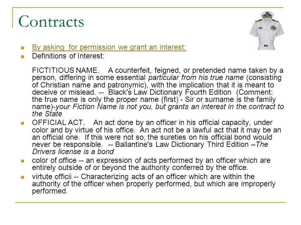 Contracts By asking for permission we grant an interest: Definitions of Interest: FICTITIOUS NAME. A counterfeit, feigned, or pretended name taken by