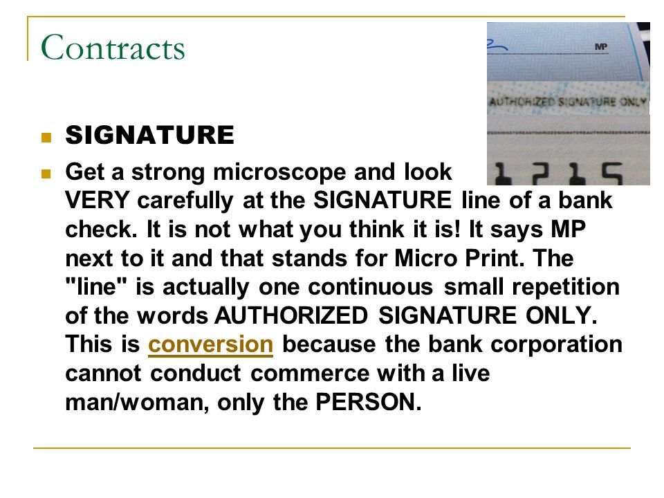 Contracts SIGNATURE Get a strong microscope and look VERY carefully at the SIGNATURE line of a bank check. It is not what you think it is! It says MP