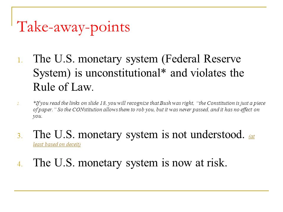Take-away-points 1. The U.S. monetary system (Federal Reserve System) is unconstitutional* and violates the Rule of Law. 2. *If you read the links on