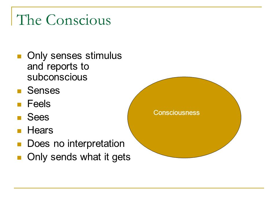 The Conscious Only senses stimulus and reports to subconscious Senses Feels Sees Hears Does no interpretation Only sends what it gets Consciousness