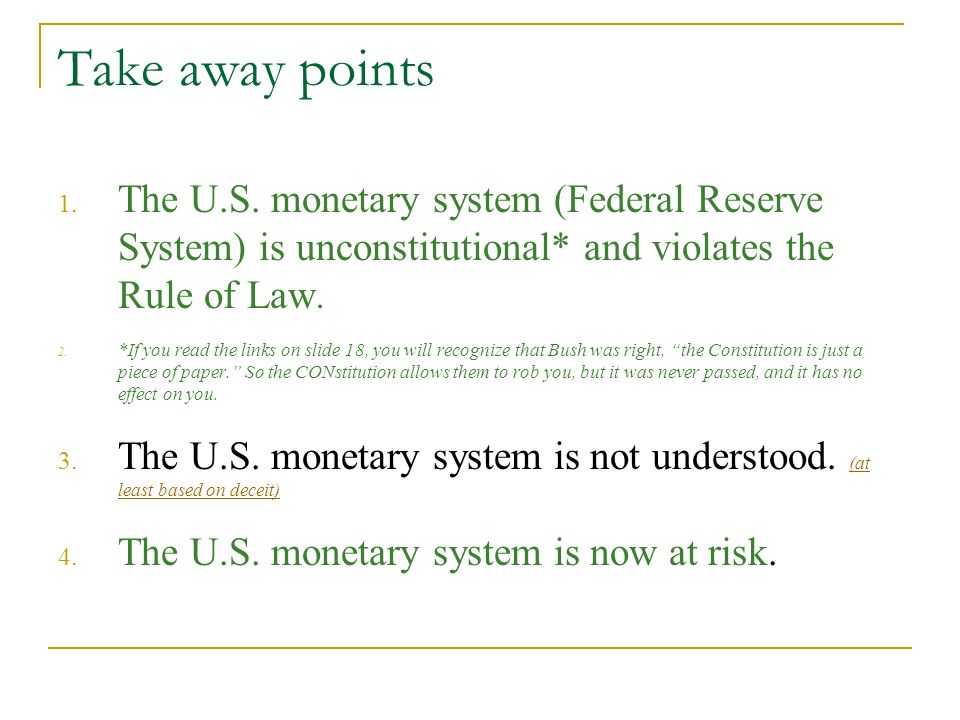 Take away points 1. The U.S. monetary system (Federal Reserve System) is unconstitutional* and violates the Rule of Law. 2. *If you read the links on