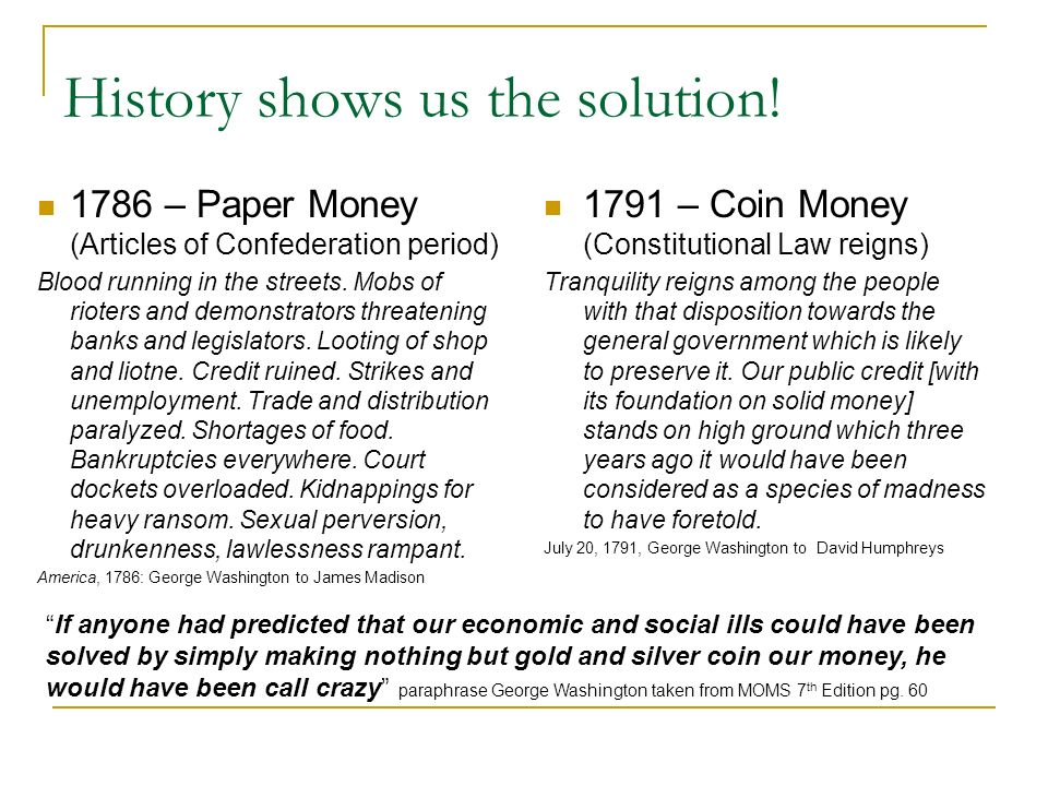 History shows us the solution! 1786 – Paper Money (Articles of Confederation period) Blood running in the streets. Mobs of rioters and demonstrators t