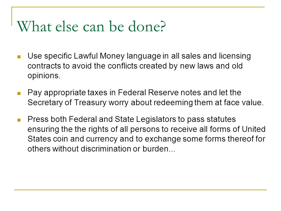 What else can be done? Use specific Lawful Money language in all sales and licensing contracts to avoid the conflicts created by new laws and old opin