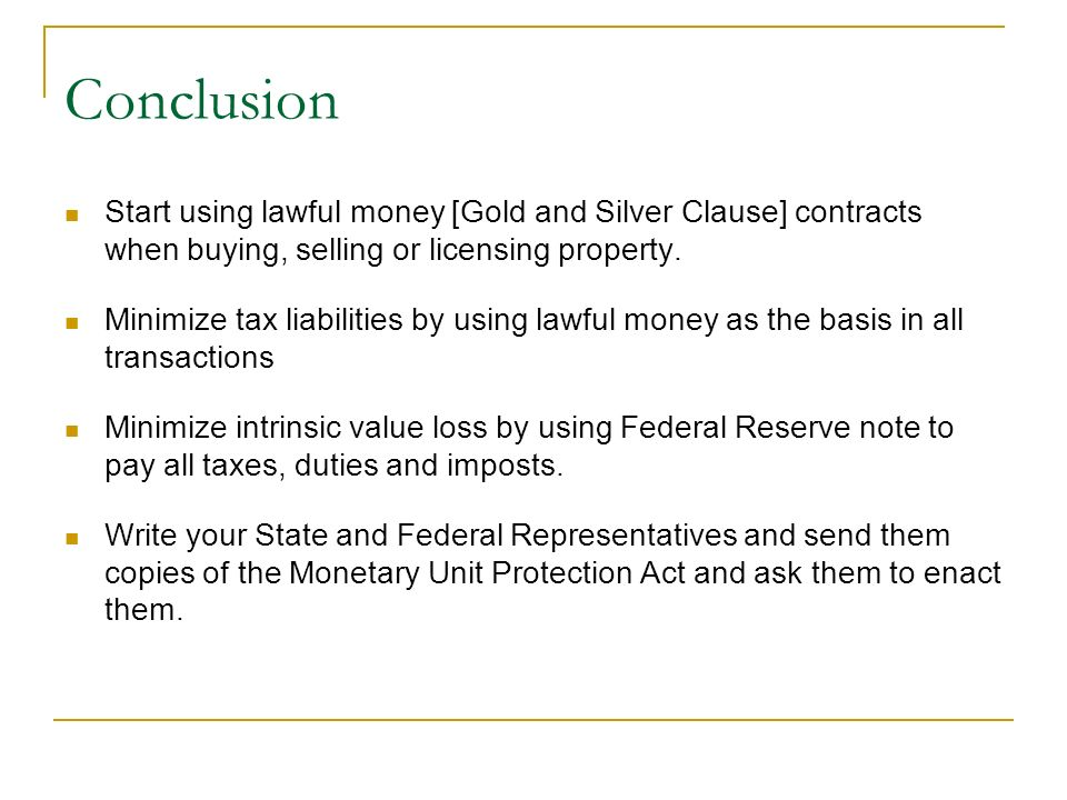 Conclusion Start using lawful money [Gold and Silver Clause] contracts when buying, selling or licensing property. Minimize tax liabilities by using l