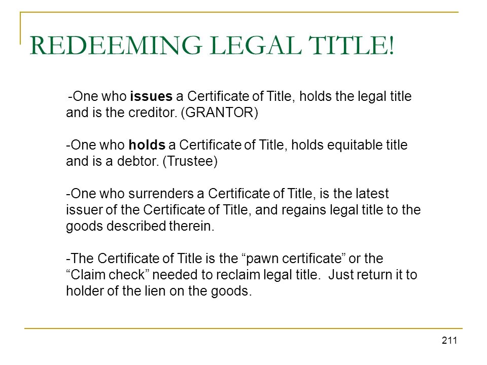 REDEEMING LEGAL TITLE! 211 -One who issues a Certificate of Title, holds the legal title and is the creditor. (GRANTOR) -One who holds a Certificate o