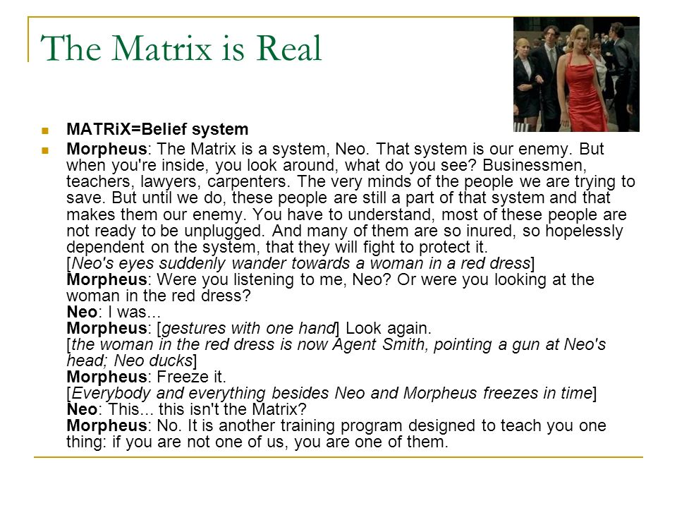 The Matrix is Real MATRiX=Belief system Morpheus: The Matrix is a system, Neo. That system is our enemy. But when you're inside, you look around, what