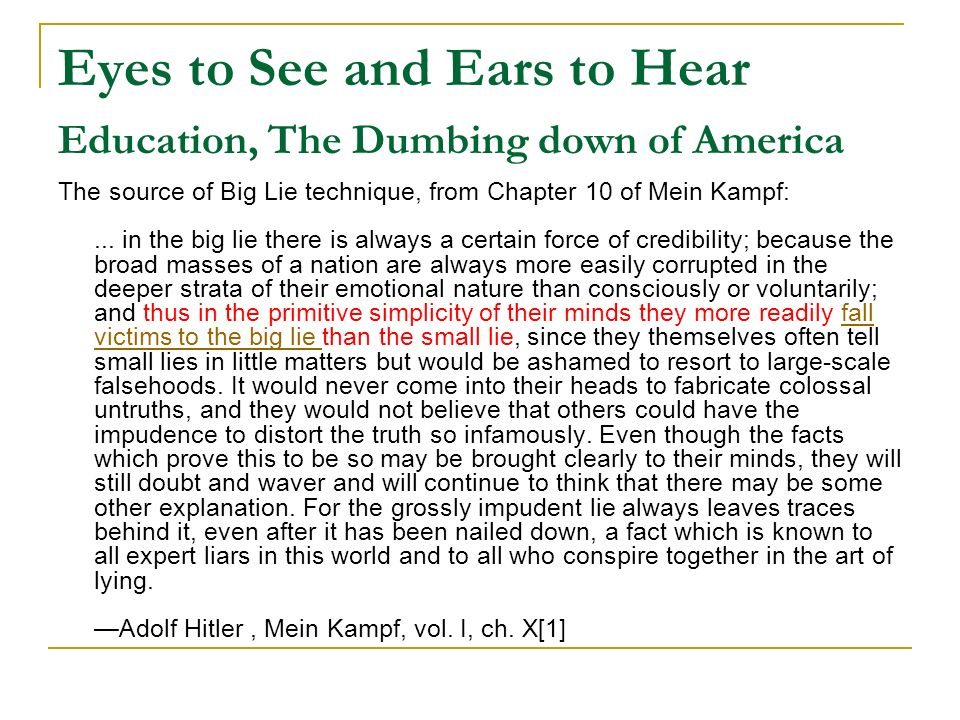 Eyes to See and Ears to Hear Education, The Dumbing down of America The source of Big Lie technique, from Chapter 10 of Mein Kampf:... in the big lie