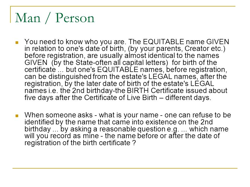 Man / Person You need to know who you are. The EQUITABLE name GIVEN in relation to one's date of birth, (by your parents, Creator etc.) before registr