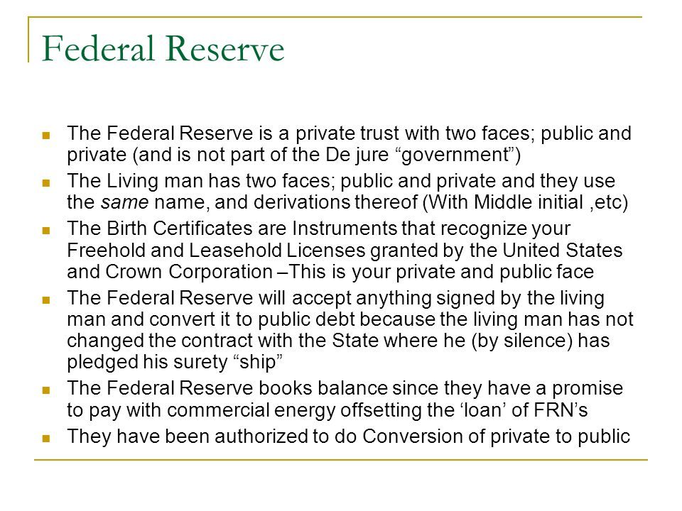 Federal Reserve The Federal Reserve is a private trust with two faces; public and private (and is not part of the De jure government) The Living man h