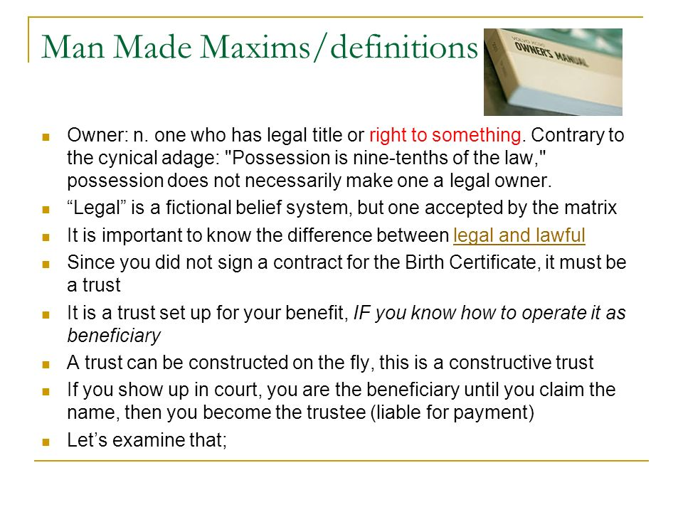 Man Made Maxims/definitions Owner: n. one who has legal title or right to something. Contrary to the cynical adage: