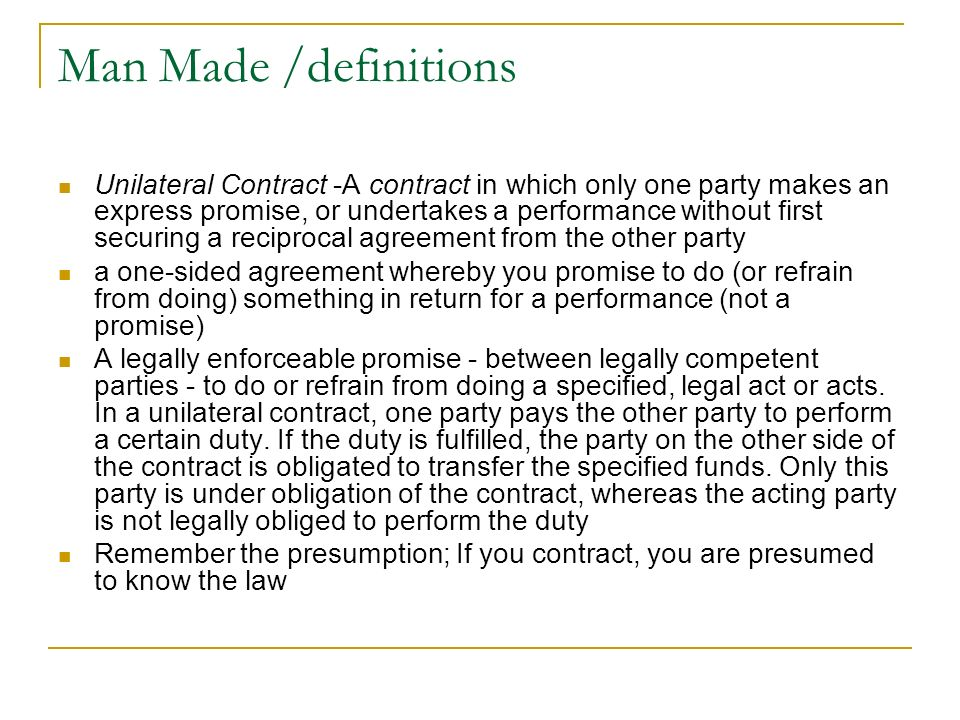 Man Made /definitions Unilateral Contract -A contract in which only one party makes an express promise, or undertakes a performance without first secu