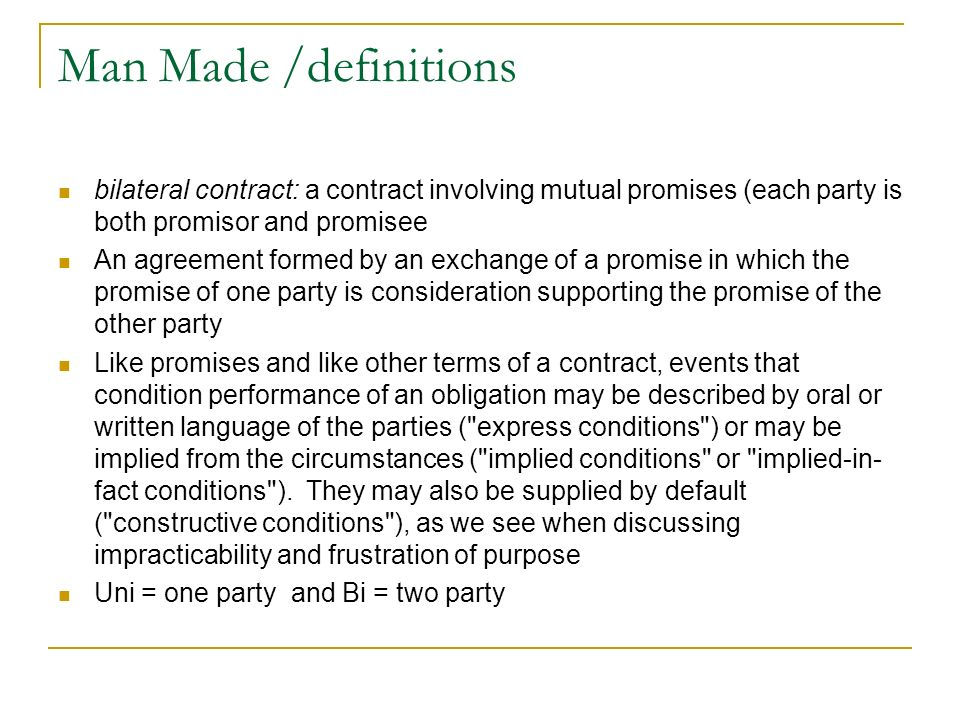 Man Made /definitions bilateral contract: a contract involving mutual promises (each party is both promisor and promisee An agreement formed by an exc
