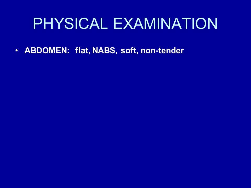 PHYSICAL EXAMINATION ABDOMEN: flat, NABS, soft, non-tender