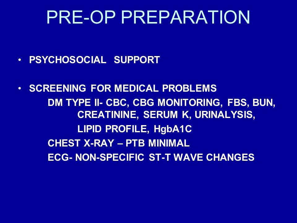 PRE-OP PREPARATION PSYCHOSOCIAL SUPPORT SCREENING FOR MEDICAL PROBLEMS DM TYPE II- CBC, CBG MONITORING, FBS, BUN, CREATININE, SERUM K, URINALYSIS, LIP