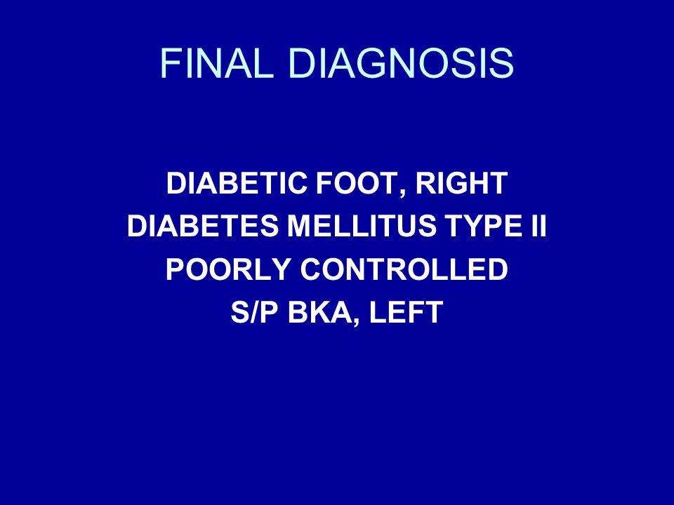 FINAL DIAGNOSIS DIABETIC FOOT, RIGHT DIABETES MELLITUS TYPE II POORLY CONTROLLED S/P BKA, LEFT